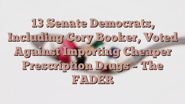 13 Senate Democrats, Including Cory Booker, Voted Against Importing Cheaper Prescription Drugs – The FADER