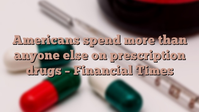 Americans spend more than anyone else on prescription drugs – Financial Times