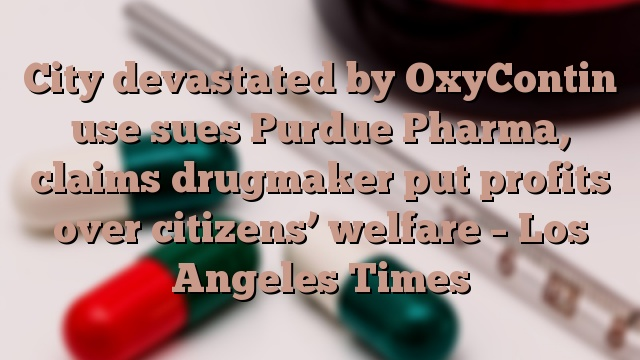 City devastated by OxyContin use sues Purdue Pharma, claims drugmaker put profits over citizens' welfare – Los Angeles Times