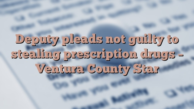 Deputy pleads not guilty to stealing prescription drugs – Ventura County Star