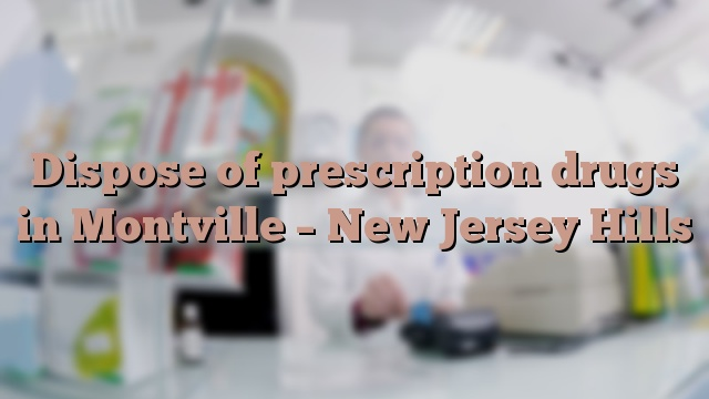 Dispose of prescription drugs in Montville – New Jersey Hills