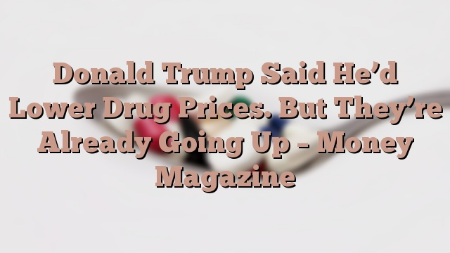 Donald Trump Said He'd Lower Drug Prices. But They're Already Going Up – Money Magazine