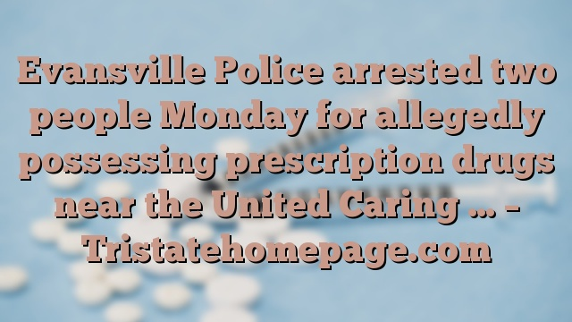 Evansville Police arrested two people Monday for allegedly possessing prescription drugs near the United Caring … – Tristatehomepage.com