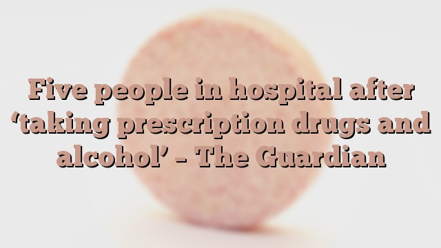 Five people in hospital after 'taking prescription drugs and alcohol' – The Guardian