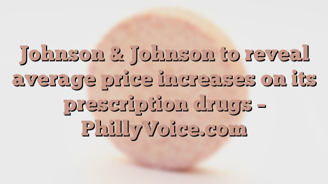 Johnson & Johnson to reveal average price increases on its prescription drugs – PhillyVoice.com