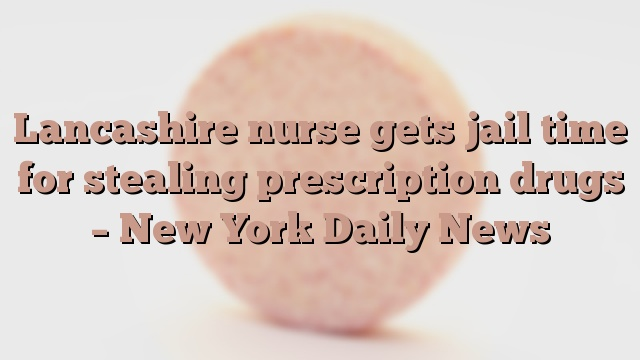 Lancashire nurse gets jail time for stealing prescription drugs – New York Daily News
