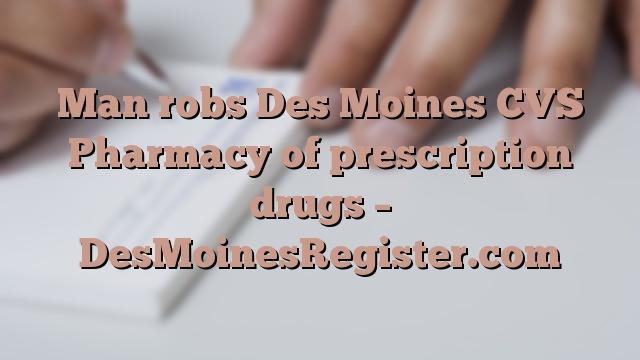 Man robs Des Moines CVS Pharmacy of prescription drugs – DesMoinesRegister.com