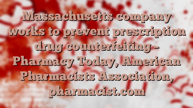Massachusetts company works to prevent prescription drug counterfeiting – Pharmacy Today, American Pharmacists Association, pharmacist.com