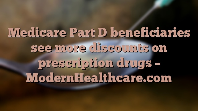 Medicare Part D beneficiaries see more discounts on prescription drugs – ModernHealthcare.com
