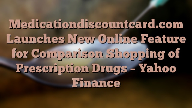Medicationdiscountcard.com Launches New Online Feature for Comparison Shopping of Prescription Drugs – Yahoo Finance