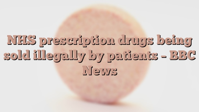 NHS prescription drugs being sold illegally by patients – BBC News