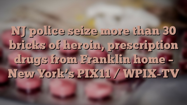 NJ police seize more than 30 bricks of heroin, prescription drugs from Franklin home – New York's PIX11 / WPIX-TV