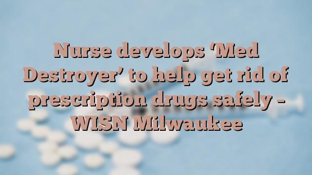 Nurse develops 'Med Destroyer' to help get rid of prescription drugs safely – WISN Milwaukee