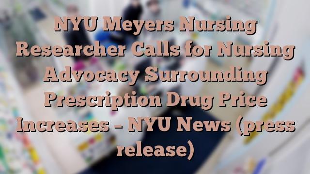 NYU Meyers Nursing Researcher Calls for Nursing Advocacy Surrounding Prescription Drug Price Increases – NYU News (press release)
