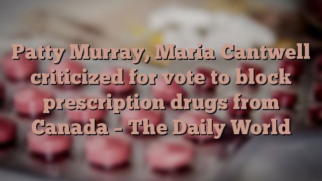 Patty Murray, Maria Cantwell criticized for vote to block prescription drugs from Canada – The Daily World