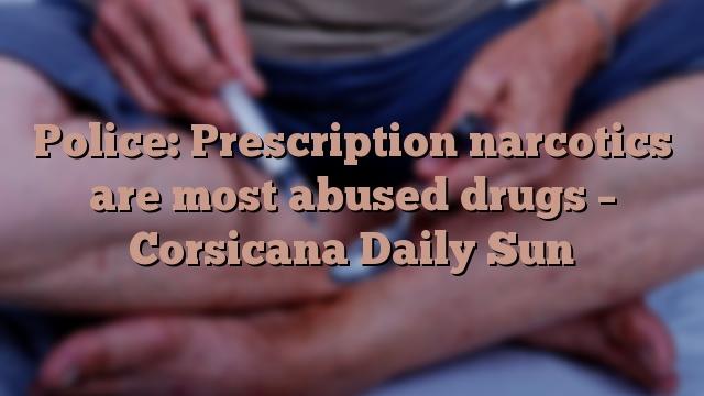 Police: Prescription narcotics are most abused drugs – Corsicana Daily Sun