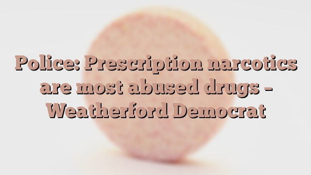 Police: Prescription narcotics are most abused drugs – Weatherford Democrat
