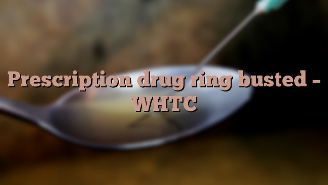 Prescription drug ring busted – WHTC