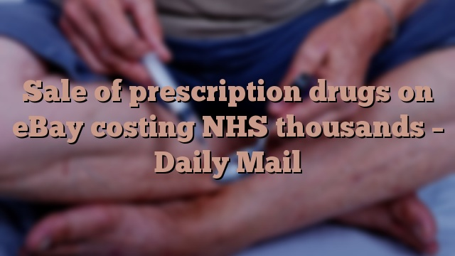 Sale of prescription drugs on eBay costing NHS thousands – Daily Mail