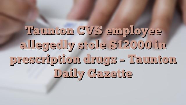 Taunton CVS employee allegedly stole $12000 in prescription drugs – Taunton Daily Gazette