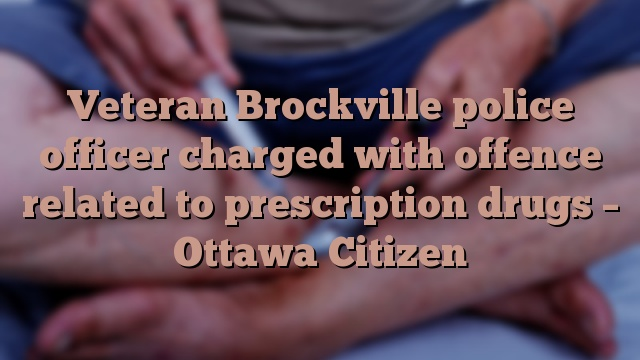 Veteran Brockville police officer charged with offence related to prescription drugs – Ottawa Citizen