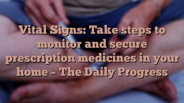 Vital Signs: Take steps to monitor and secure prescription medicines in your home – The Daily Progress