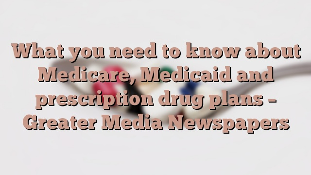 What you need to know about Medicare, Medicaid and prescription drug plans – Greater Media Newspapers