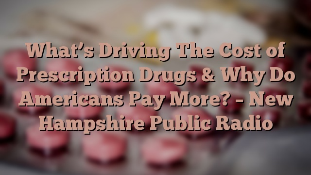 What's Driving The Cost of Prescription Drugs & Why Do Americans Pay More? – New Hampshire Public Radio